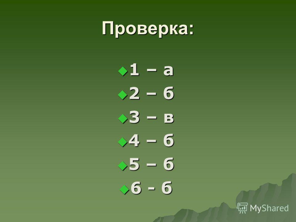 Проверка: 1 – а 1 – а 2 – б 2 – б 3 – в 3 – в 4 – б 4 – б 5 – б 5 – б 6 - б 6 - б