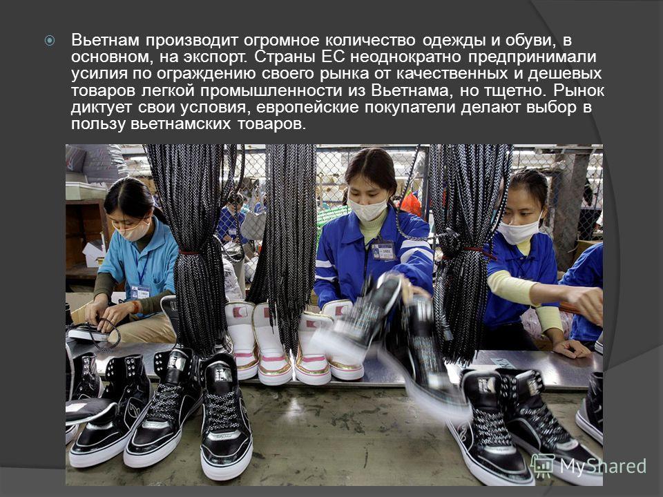 Вьетнам производит огромное количество одежды и обуви, в основном, на экспорт. Страны ЕС неоднократно предпринимали усилия по ограждению своего рынка от качественных и дешевых товаров легкой промышленности из Вьетнама, но тщетно. Рынок диктует свои у