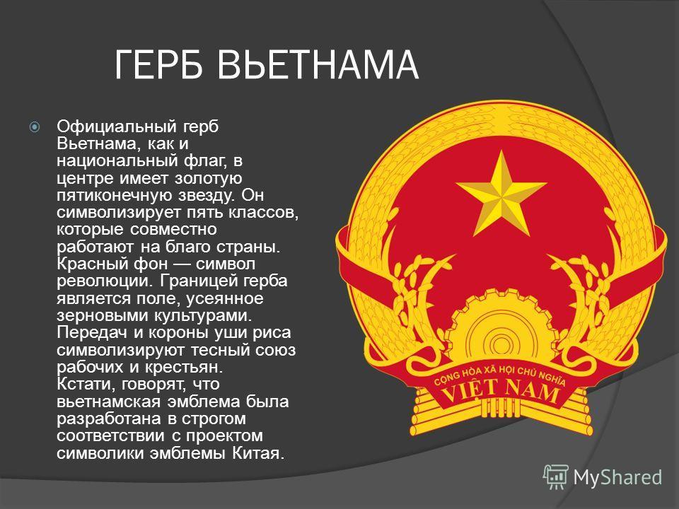 ГЕРБ ВЬЕТНАМА Официальный герб Вьетнама, как и национальный флаг, в центре имеет золотую пятиконечную звезду. Он символизирует пять классов, которые совместно работают на благо страны. Красный фон символ революции. Границей герба является поле, усеян
