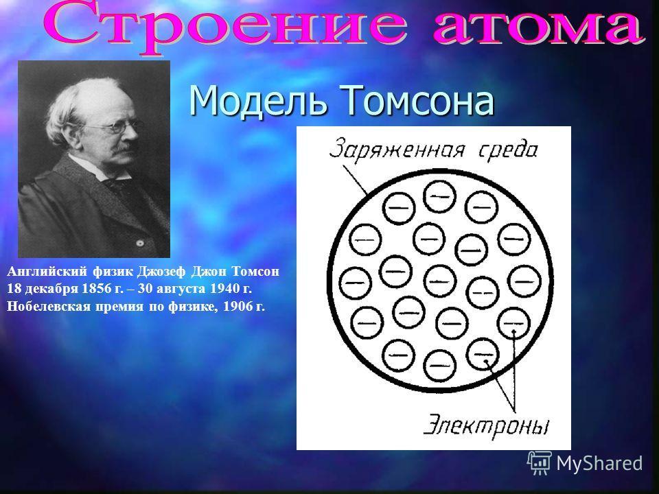 Модель Томсона Английский физик Джозеф Джон Томсон 18 декабря 1856 г. – 30 августа 1940 г. Нобелевская премия по физике, 1906 г.