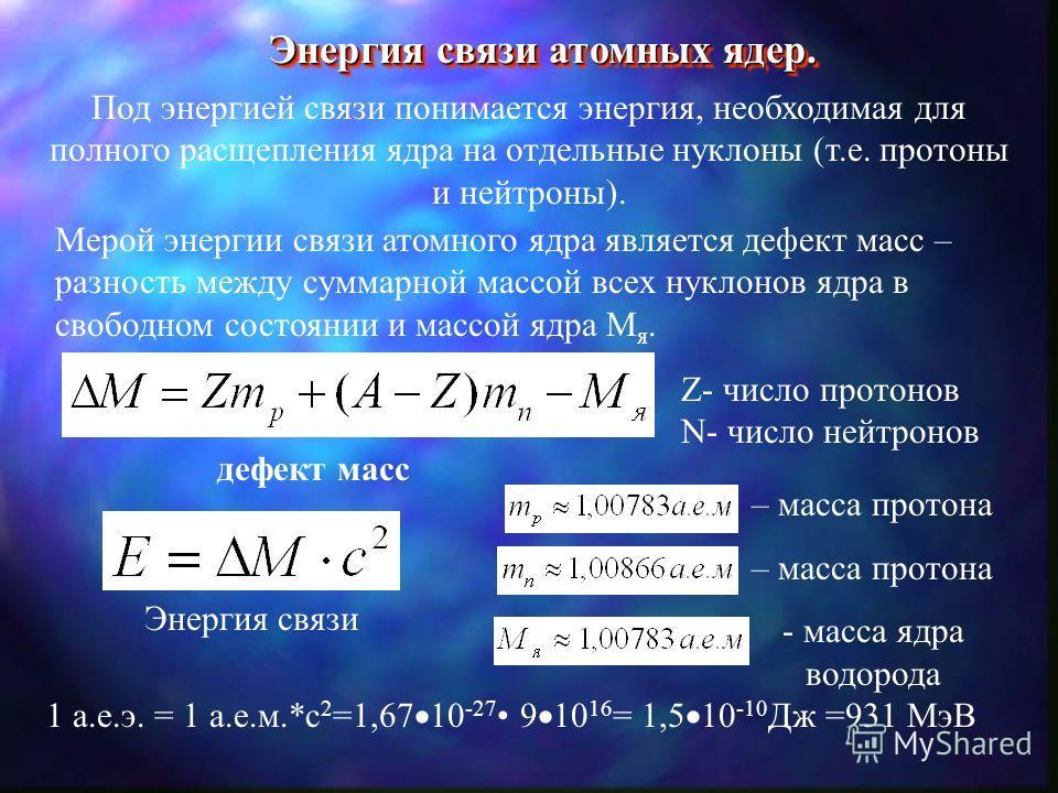Энергия связи атомных ядер. Под энергией связи понимается энергия, необходимая для полного расщепления ядра на отдельные нуклоны (т.е. протоны и нейтроны). Мерой энергии связи атомного ядра является дефект масс – разность между суммарной массой всех
