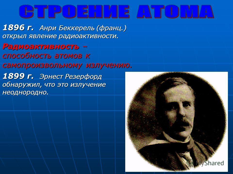 1896 г. Анри Беккерель (франц.) открыл явление радиоактивности. Радиоактивность – способность атомов к самопроизвольному излучению. 1899 г. Эрнест Резерфорд обнаружил, что это излучение неоднородно.