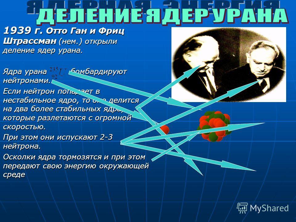 1939 г. Отто Ган и Фриц Штрассман (нем.) открыли деление ядер урана. Ядра урана бомбардируют нейтронами. Если нейтрон попадает в нестабильное ядро, то оно делится на два более стабильных ядра, которые разлетаются с огромной скоростью. При этом они ис