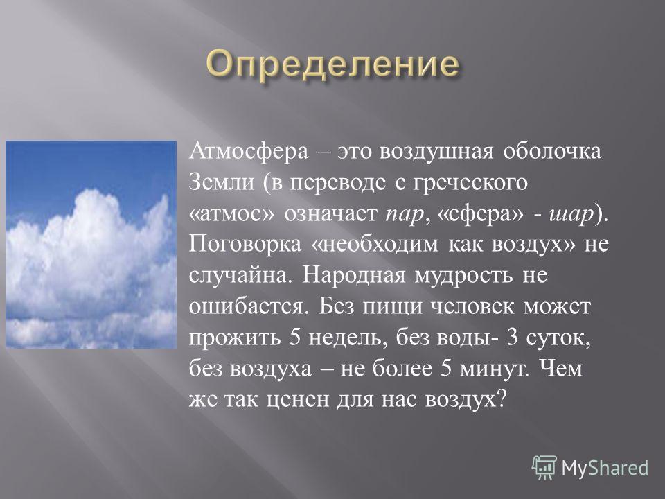 Атмосфера – это воздушная оболочка Земли (в переводе с греческого «атмос» означает пар, «сфера» - шар). Поговорка «необходим как воздух» не случайна. Народная мудрость не ошибается. Без пищи человек может прожить 5 недель, без воды- 3 суток, без возд