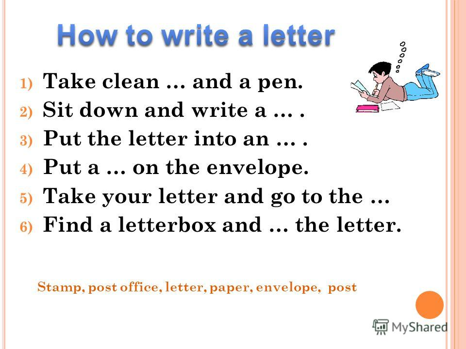 1) Take clean … and a pen. 2) Sit down and write a …. 3) Put the letter into an …. 4) Put a … on the envelope. 5) Take your letter and go to the … 6) Find a letterbox and … the letter. Stamp, post office, letter, paper, envelope, post