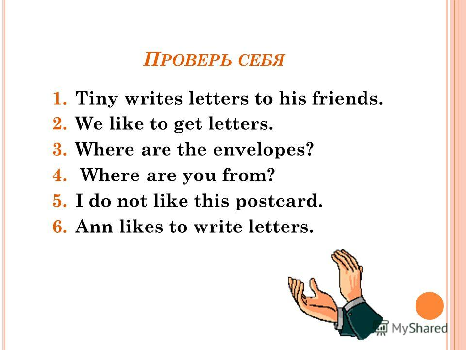 П РОВЕРЬ СЕБЯ 1.Tiny writes letters to his friends. 2.We like to get letters. 3.Where are the envelopes? 4. Where are you from? 5.I do not like this postcard. 6.Ann likes to write letters.