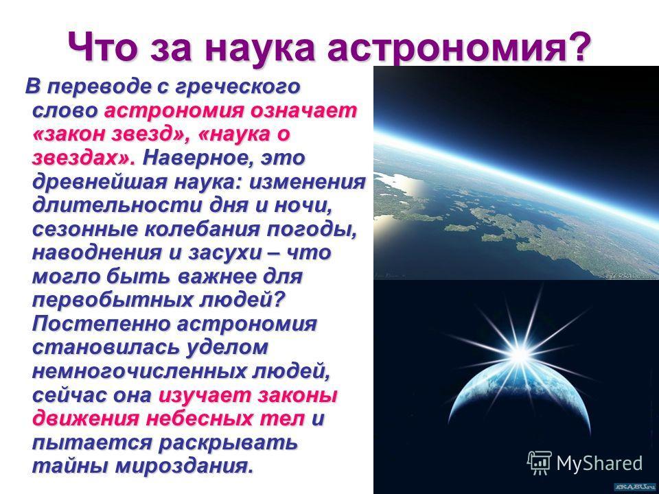 Что за наука астрономия? В переводе с греческого слово астрономия означает «закон звезд», «наука о звездах». Наверное, это древнейшая наука: изменения длительности дня и ночи, сезонные колебания погоды, наводнения и засухи – что могло быть важнее для
