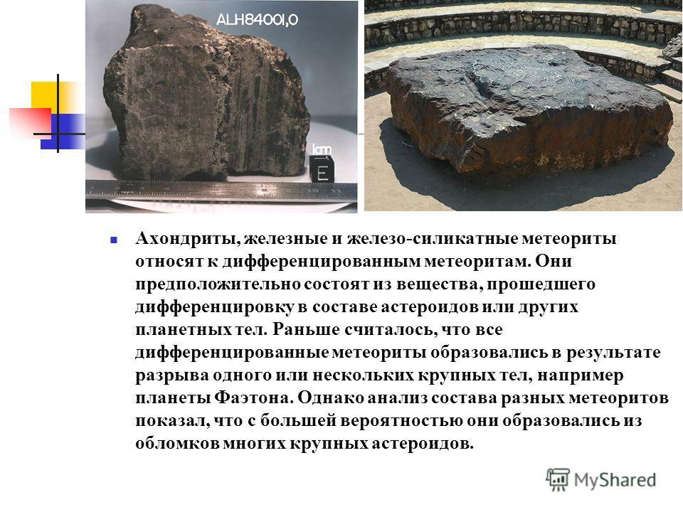 Ахондриты, железные и железо-силикатные метеориты относят к дифференцированным метеоритам. Они предположительно состоят из вещества, прошедшего дифференцировку в составе астероидов или других планетных тел. Раньше считалось, что все дифференцированны