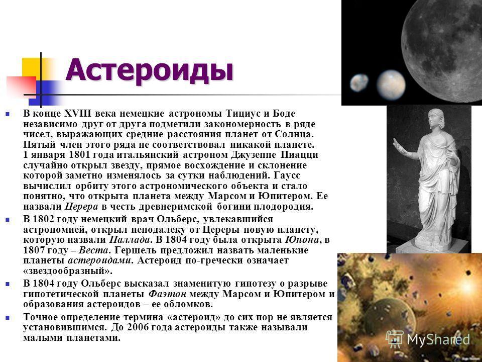 Астероиды В конце XVIII века немецкие астрономы Тициус и Боде независимо друг от друга подметили закономерность в ряде чисел, выражающих средние расстояния планет от Солнца. Пятый член этого ряда не соответствовал никакой планете. 1 января 1801 года