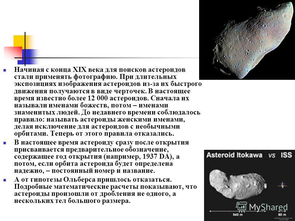 Начиная с конца XIX века для поисков астероидов стали применять фотографию. При длительных экспозициях изображения астероидов из-за их быстрого движения получаются в виде черточек. В настоящее время известно более 12 000 астероидов. Сначала их называ