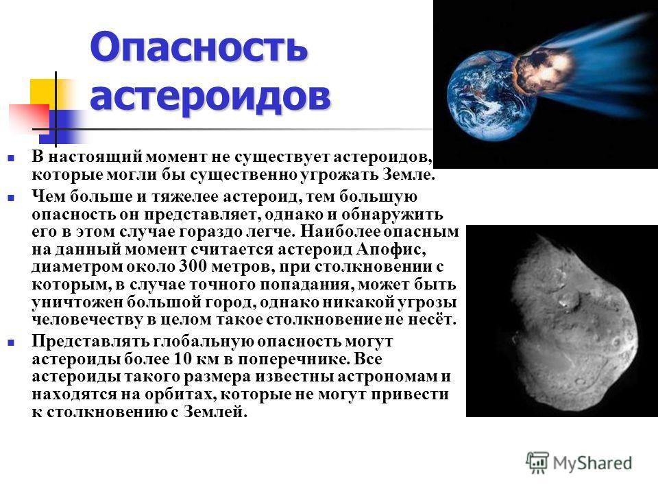 Опасность астероидов В настоящий момент не существует астероидов, которые могли бы существенно угрожать Земле. Чем больше и тяжелее астероид, тем большую опасность он представляет, однако и обнаружить его в этом случае гораздо легче. Наиболее опасным