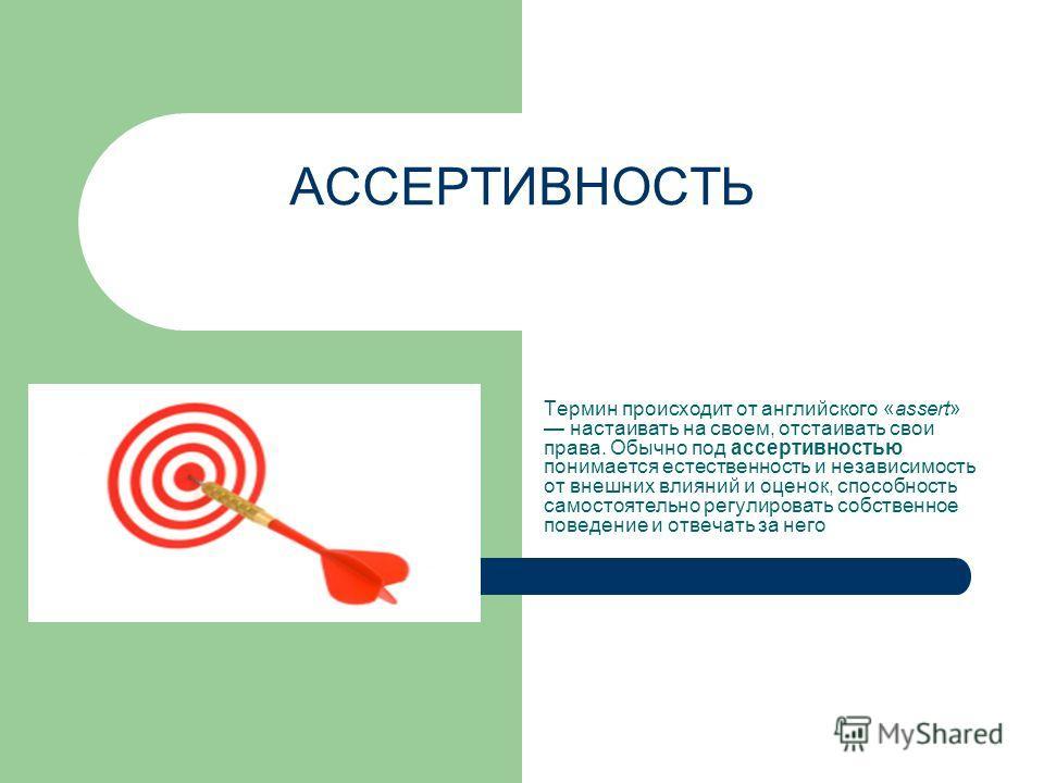 АССЕРТИВНОСТЬ Термин происходит от английского «assert» настаивать на своем, отстаивать свои права. Обычно под ассертивностью понимается естественность и независимость от внешних влияний и оценок, способность самостоятельно регулировать собственное п