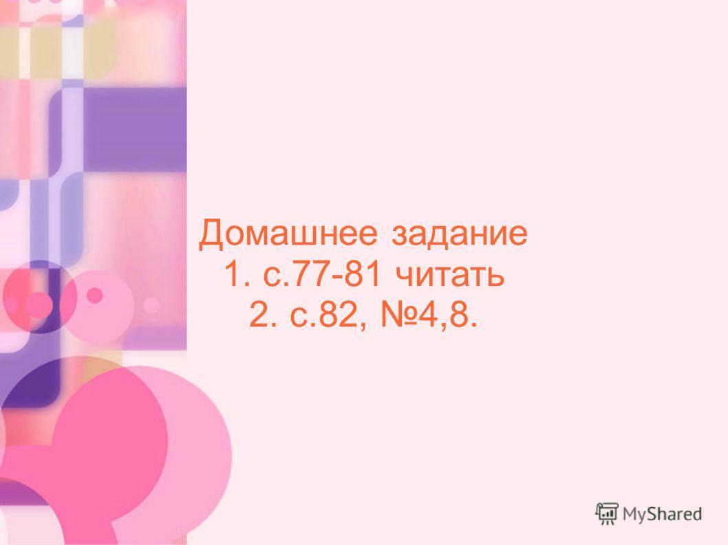 Домашнее задание 1. с.77-81 читать 2. с.82, 4,8.