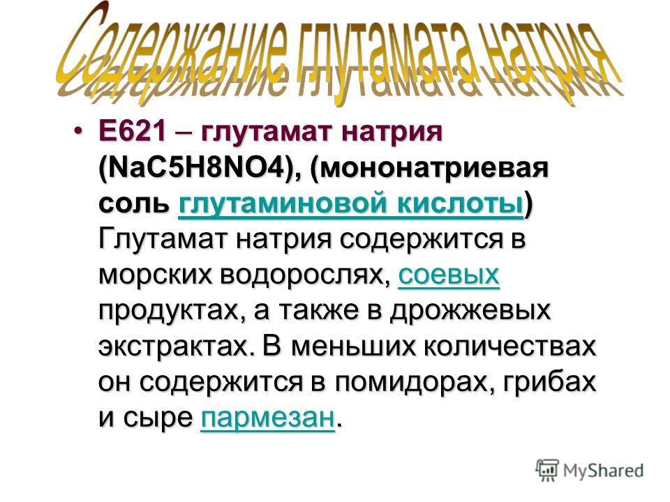 Е621 – глутамат натрия (NaC5H8NO4), (мононатриевая соль глутаминовой кислоты) Глутамат натрия содержится в морских водорослях, соевых продуктах, а также в дрожжевых экстрактах. В меньших количествах он содержится в помидорах, грибах и сыре пармезан.Е