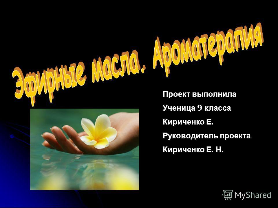 Проект выполнила Ученица 9 класса Кириченко Е. Руководитель проекта Кириченко Е. Н.