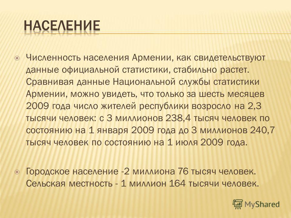 Численность населения Армении, как свидетельствуют данные официальной статистики, стабильно растет. Сравнивая данные Национальной службы статистики Армении, можно увидеть, что только за шесть месяцев 2009 года число жителей республики возросло на 2,3