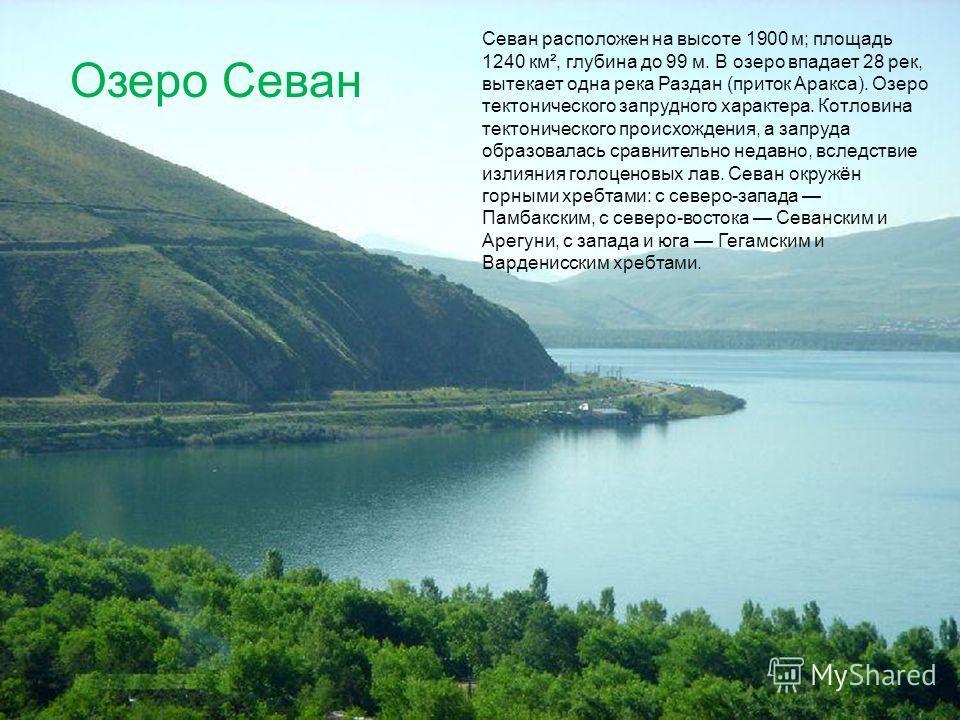 Севан расположен на высоте 1900 м; площадь 1240 км², глубина до 99 м. В озеро впадает 28 рек, вытекает одна река Раздан (приток Аракса). Озеро тектонического запрудного характера. Котловина тектонического происхождения, а запруда образовалась сравнит