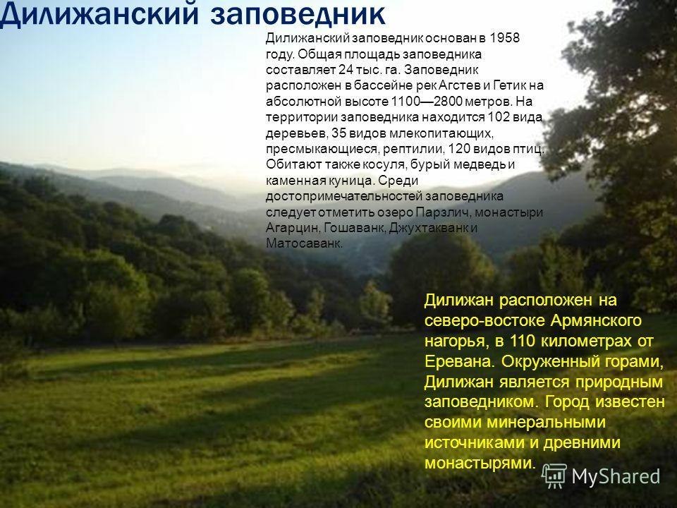 Дилижанский заповедник основан в 1958 году. Общая площадь заповедника составляет 24 тыс. га. Заповедник расположен в бассейне рек Агстев и Гетик на абсолютной высоте 11002800 метров. На территории заповедника находится 102 вида деревьев, 35 видов мле