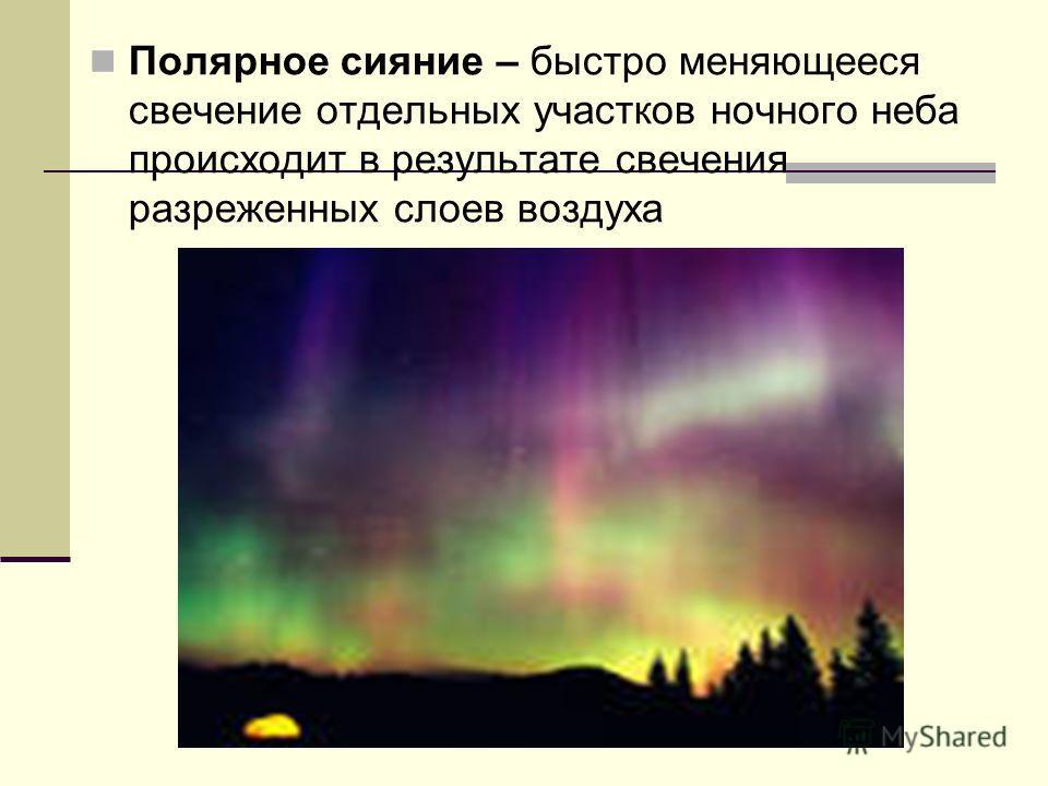 Полярное сияние – быстро меняющееся свечение отдельных участков ночного неба происходит в результате свечения разреженных слоев воздуха