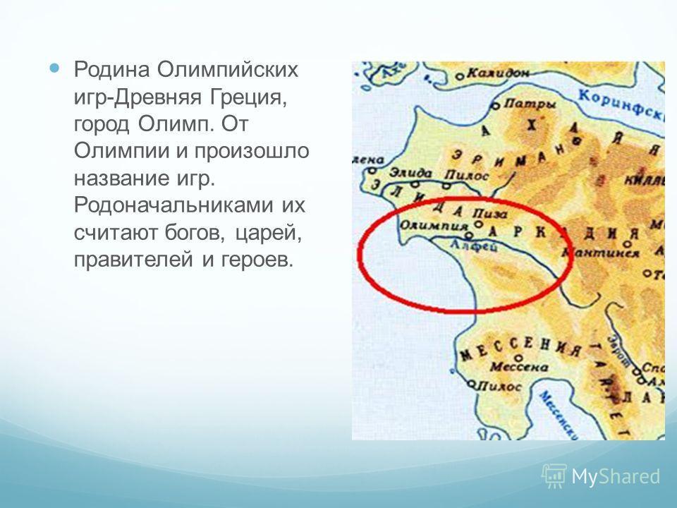 Родина Олимпийских игр-Древняя Греция, город Олимп. От Олимпии и произошло название игр. Родоначальниками их считают богов, царей, правителей и героев.