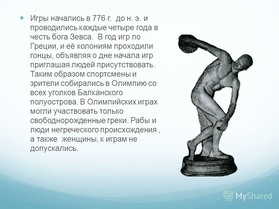 Игры начались в 776 г. до н. э. и проводились каждые четыре года в честь бога Зевса. В год игр по Греции, и её колониям проходили гонцы, объявляя о дне начала игр приглашая людей присутствовать. Таким образом спортсмены и зрители собирались в Олимпию