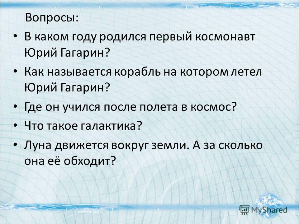 Вопросы: В каком году родился первый космонавт Юрий Гагарин? Как называется корабль на котором летел Юрий Гагарин? Где он учился после полета в космос? Что такое галактика? Луна движется вокруг земли. А за сколько она её обходит?