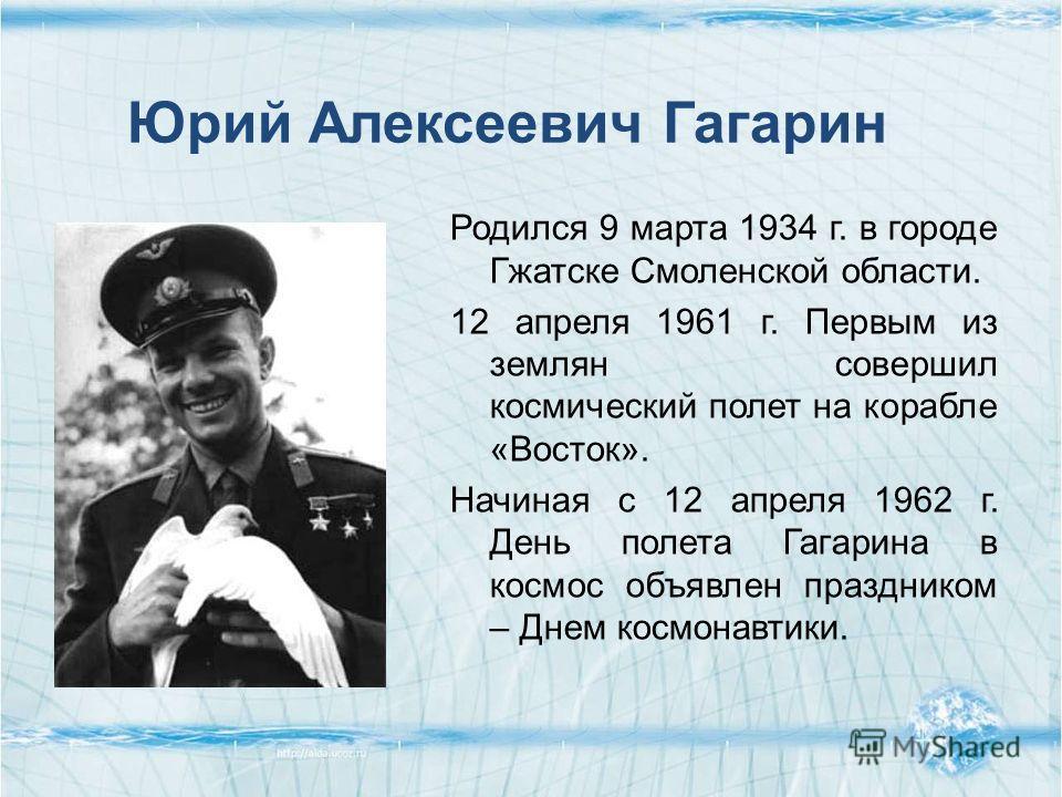 Родился 9 марта 1934 г. в городе Гжатске Смоленской области. 12 апреля 1961 г. Первым из землян совершил космический полет на корабле «Восток». Начиная с 12 апреля 1962 г. День полета Гагарина в космос объявлен праздником – Днем космонавтики. Юрий Ал