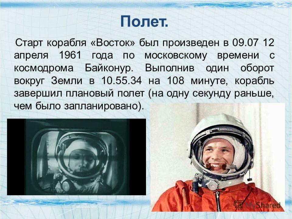 Полет. Старт корабля «Восток» был произведен в 09.07 12 апреля 1961 года по московскому времени с космодрома Байконур. Выполнив один оборот вокруг Земли в 10.55.34 на 108 минуте, корабль завершил плановый полет (на одну секунду раньше, чем было запла