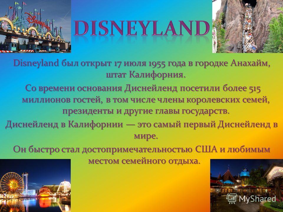 Disneyland был открыт 17 июля 1955 года в городке Анахайм, штат Калифорния. Со времени основания Диснейленд посетили более 515 миллионов гостей, в том числе члены королевских семей, президенты и другие главы государств. Со времени основания Диснейлен