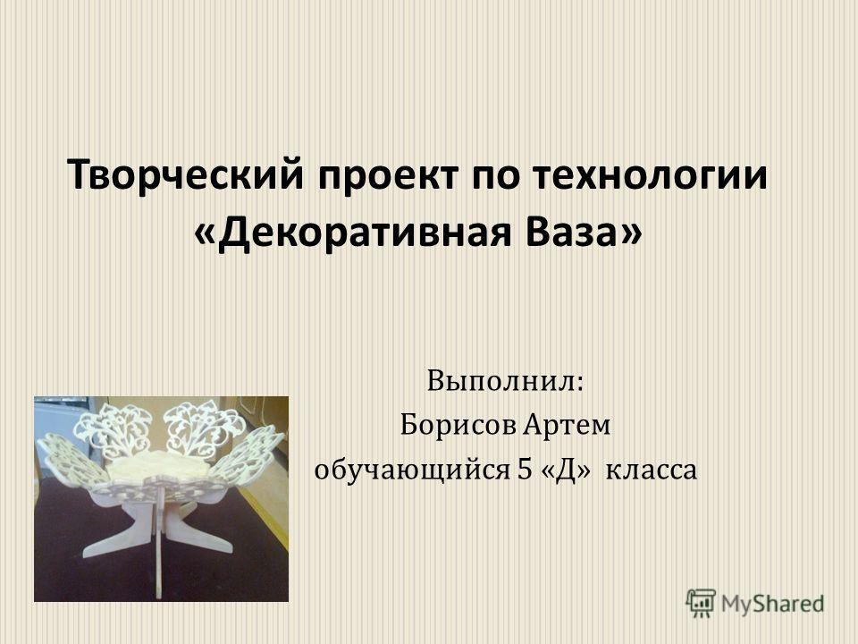 Выполнил : Борисов Артем обучающийся 5 « Д » класса Творческий проект по технологии « Декоративная Ваза »