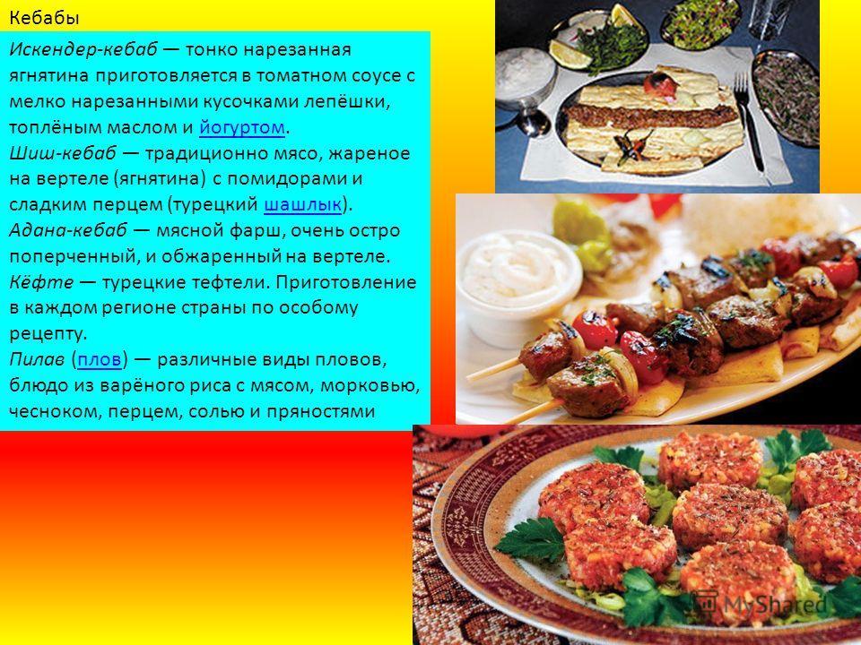 Кебабы Искендер-кебаб тонко нарезанная ягнятина приготовляется в томатном соусе с мелко нарезанными кусочками лепёшки, топлёным маслом и йогуртом.йогуртом Шиш-кебаб традиционно мясо, жареное на вертеле (ягнятина) с помидорами и сладким перцем (турецк