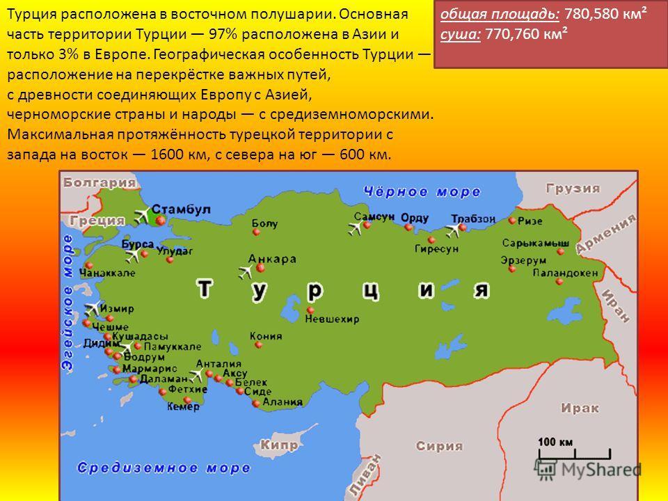 Турция расположена в восточном полушарии. Основная часть территории Турции 97% расположена в Азии и только 3% в Европе. Географическая особенность Турции расположение на перекрёстке важных путей, с древности соединяющих Европу с Азией, черноморские с