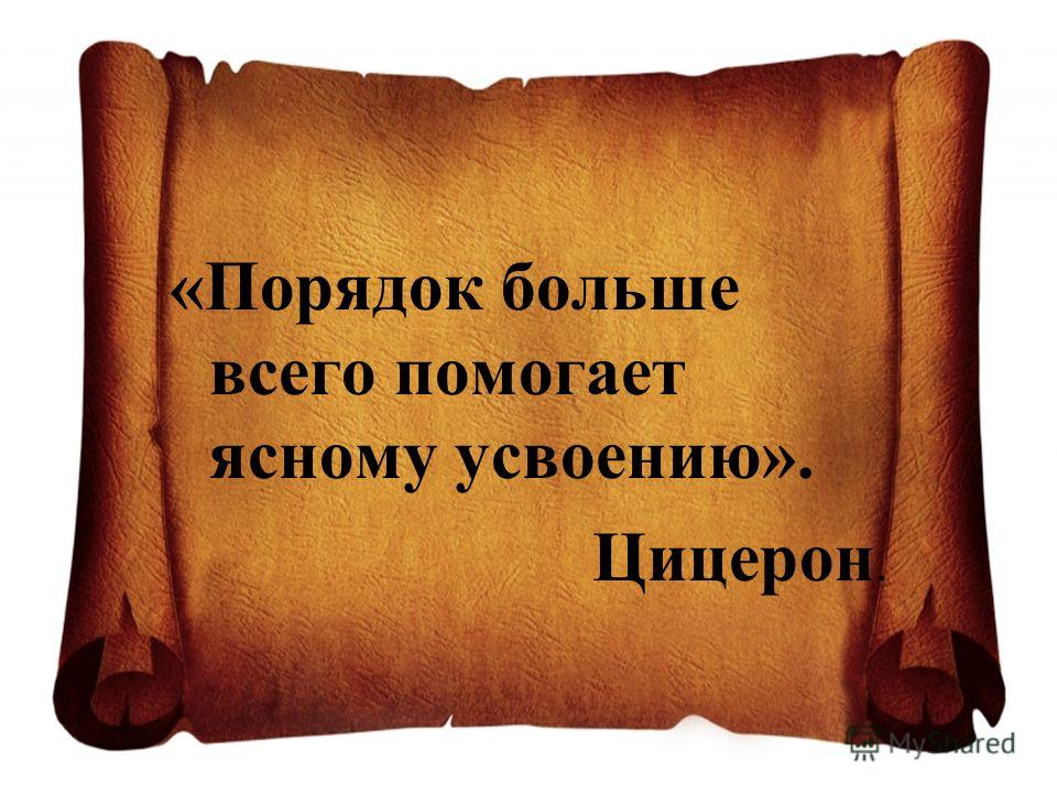 «Порядок больше всего помогает ясному усвоению». Цицерон.
