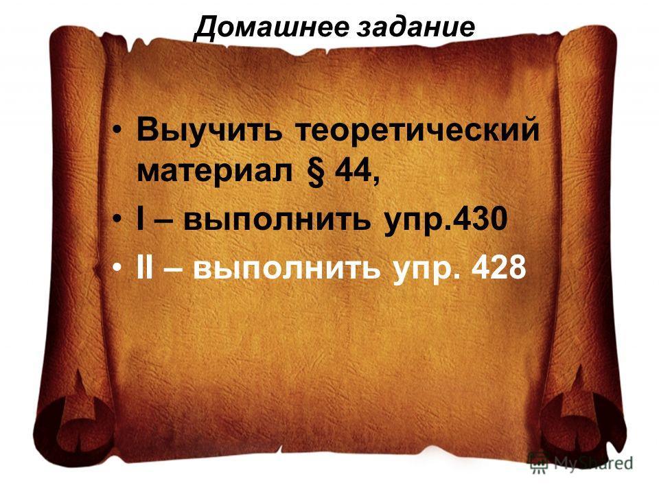 Домашнее задание Выучить теоретический материал § 44, I – выполнить упр.430 II – выполнить упр. 428