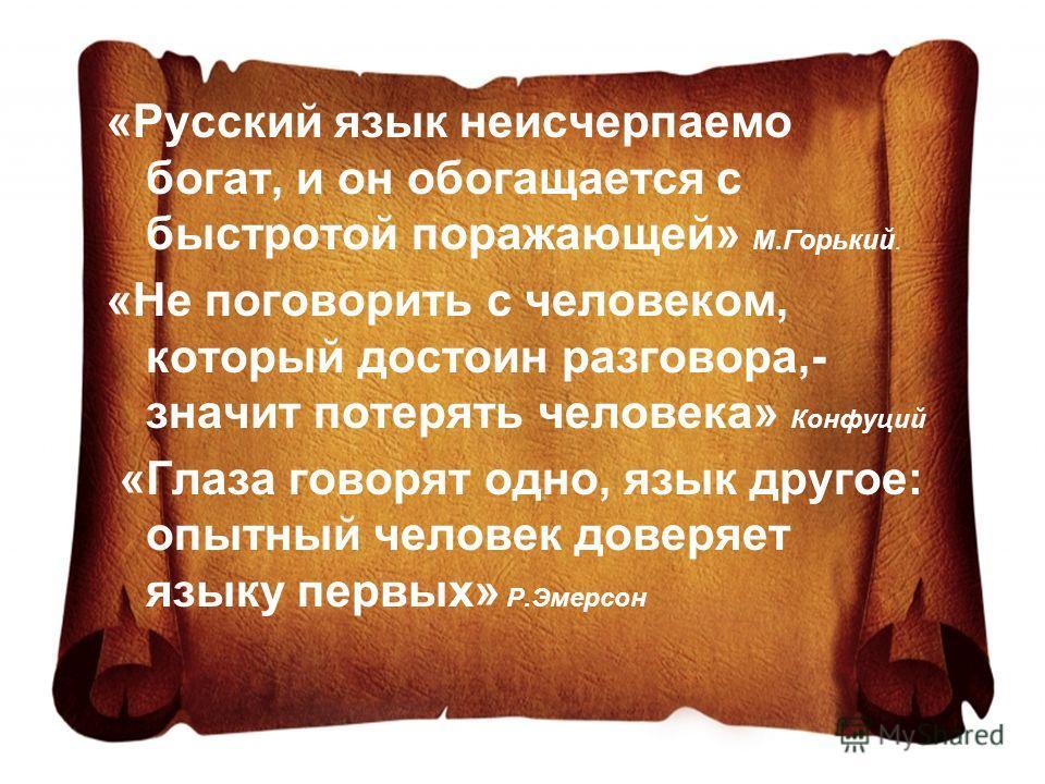 «Русский язык неисчерпаемо богат, и он обогащается с быстротой поражающей» М.Горький. «Не поговорить с человеком, который достоин разговора,- значит потерять человека» Конфуций «Глаза говорят одно, язык другое: опытный человек доверяет языку первых»