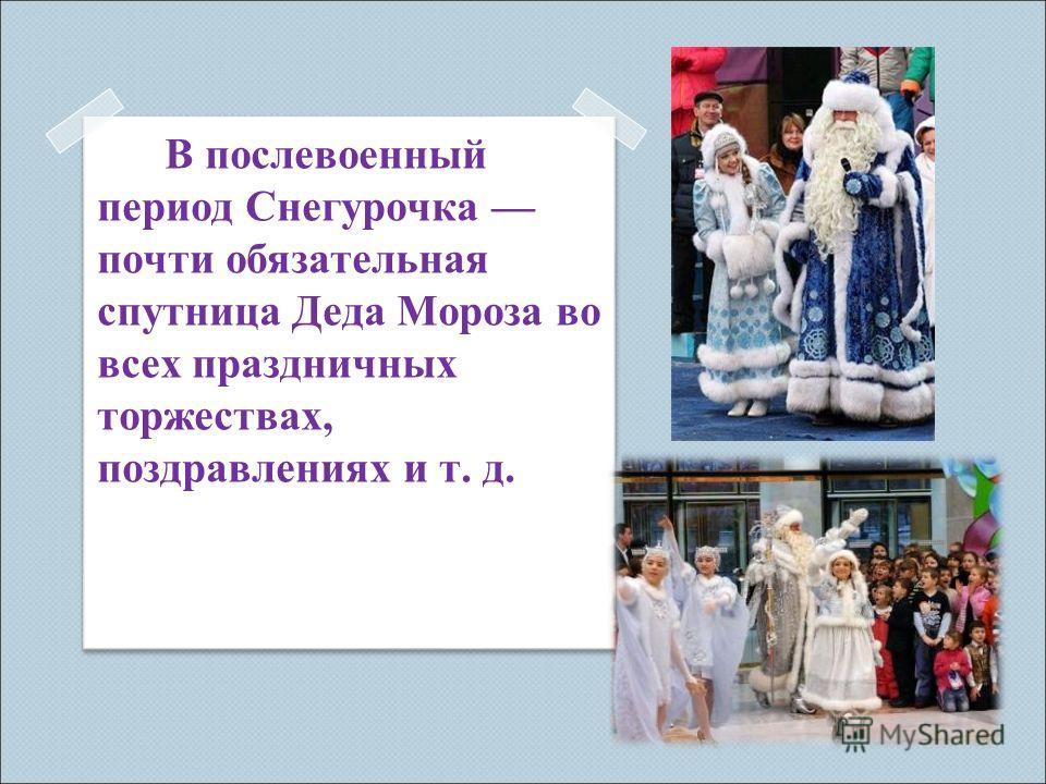 В послевоенный период Снегурочка почти обязательная спутница Деда Мороза во всех праздничных торжествах, поздравлениях и т. д.