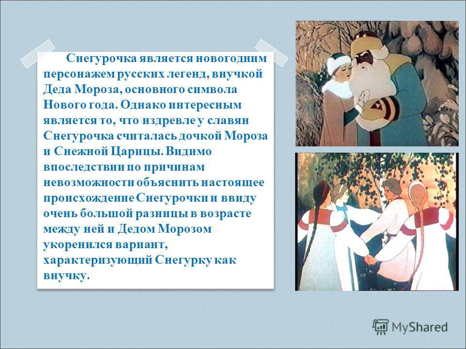 Снегурочка является новогодним персонажем русских легенд, внучкой Деда Мороза, основного символа Нового года. Однако интересным является то, что издревле у славян Снегурочка считалась дочкой Мороза и Снежной Царицы. Видимо впоследствии по причинам не