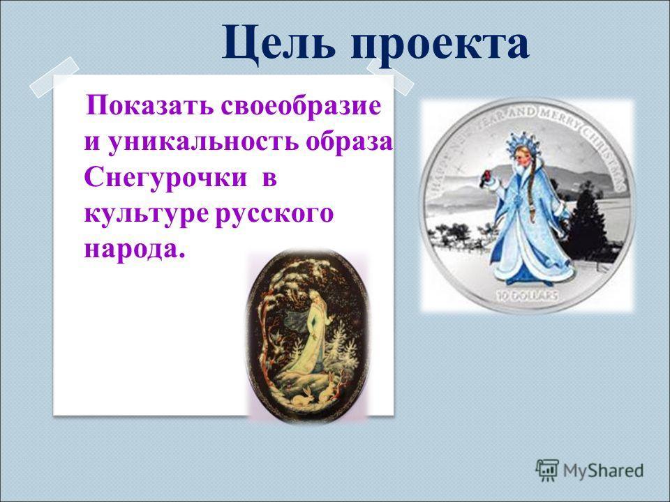 Цель проекта Показать своеобразие и уникальность образа Снегурочки в культуре русского народа.