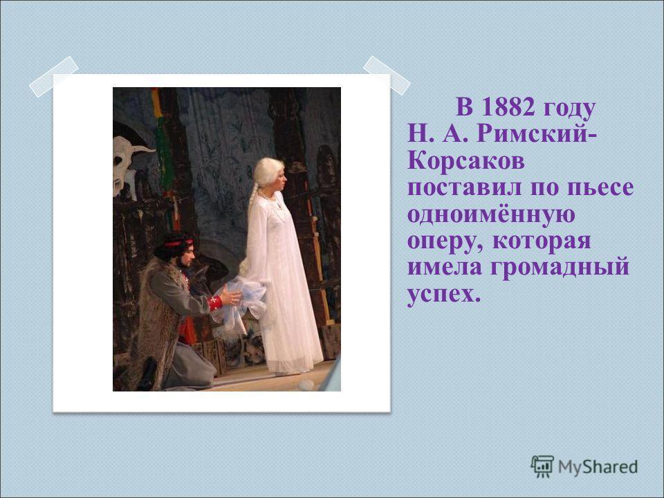 В 1882 году Н. А. Римский- Корсаков поставил по пьесе одноимённую оперу, которая имела громадный успех.