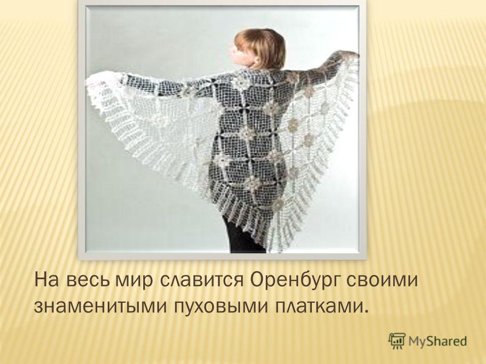 На весь мир славится Оренбург своими знаменитыми пуховыми платками.