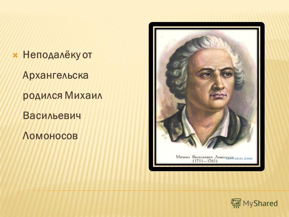 Неподалёку от Архангельска родился Михаил Васильевич Ломоносов
