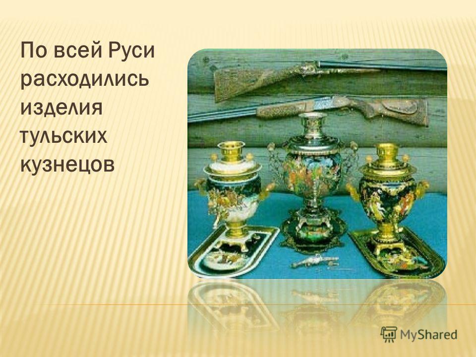 По всей Руси расходились изделия тульских кузнецов