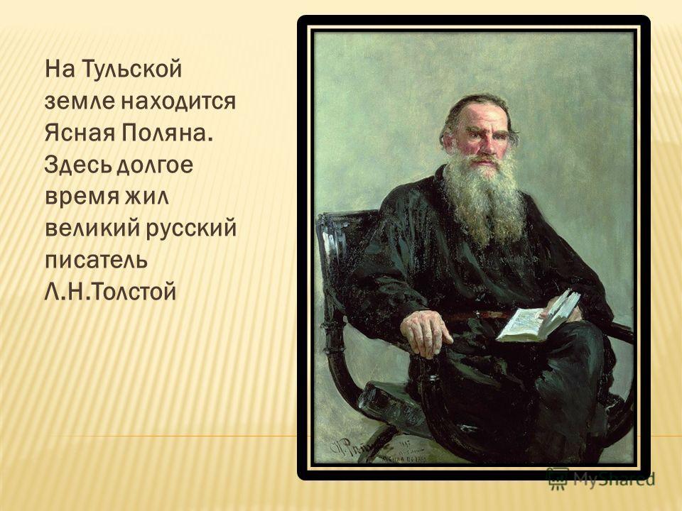 На Тульской земле находится Ясная Поляна. Здесь долгое время жил великий русский писатель Л.Н.Толстой