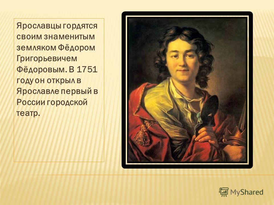 Ярославцы гордятся своим знаменитым земляком Фёдором Григорьевичем Фёдоровым. В 1751 году он открыл в Ярославле первый в России городской театр.