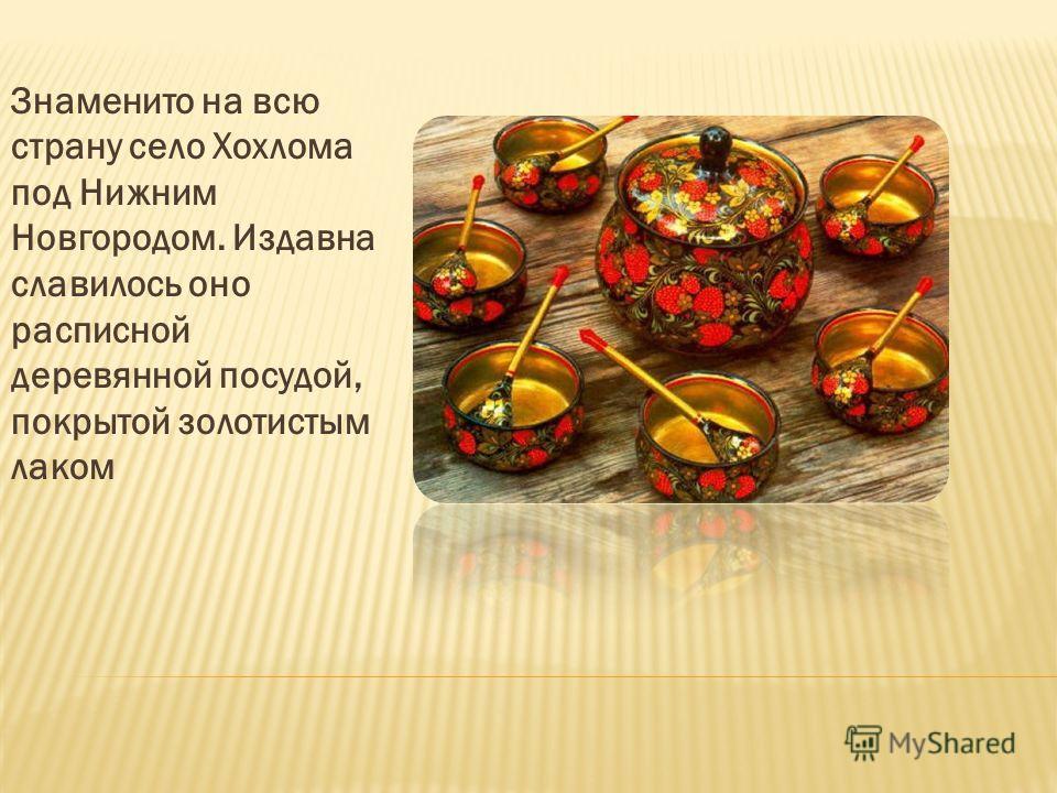 Знаменито на всю страну село Хохлома под Нижним Новгородом. Издавна славилось оно расписной деревянной посудой, покрытой золотистым лаком