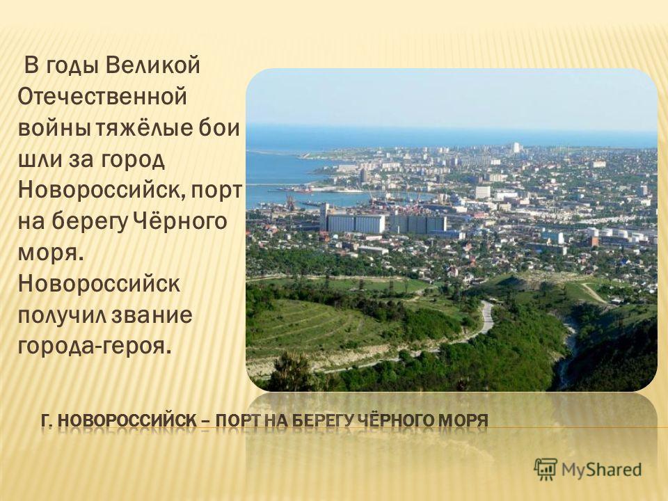 В годы Великой Отечественной войны тяжёлые бои шли за город Новороссийск, порт на берегу Чёрного моря. Новороссийск получил звание города-героя.