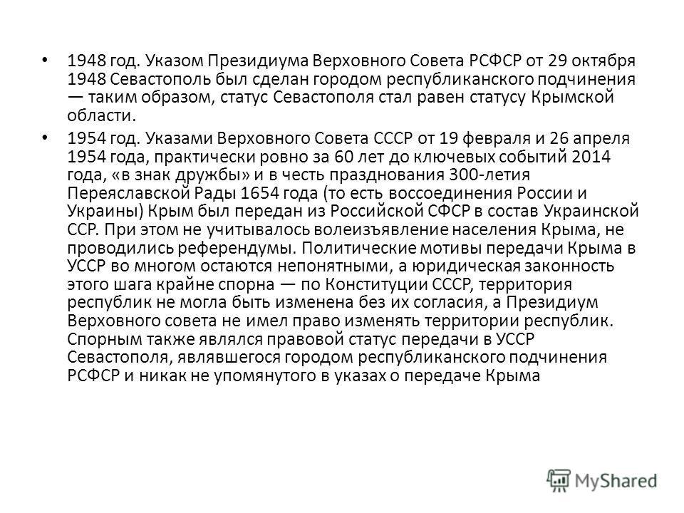 1948 год. Указом Президиума Верховного Совета РСФСР от 29 октября 1948 Севастополь был сделан городом республиканского подчинения таким образом, статус Севастополя стал равен статусу Крымской области. 1954 год. Указами Верховного Совета СССР от 19 фе