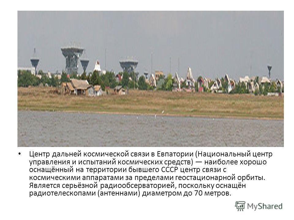 Центр дальней космической связи в Евпатории (Национальный центр управления и испытаний космических средств) наиболее хорошо оснащённый на территории бывшего СССР центр связи с космическими аппаратами за пределами геостационарной орбиты. Является серь