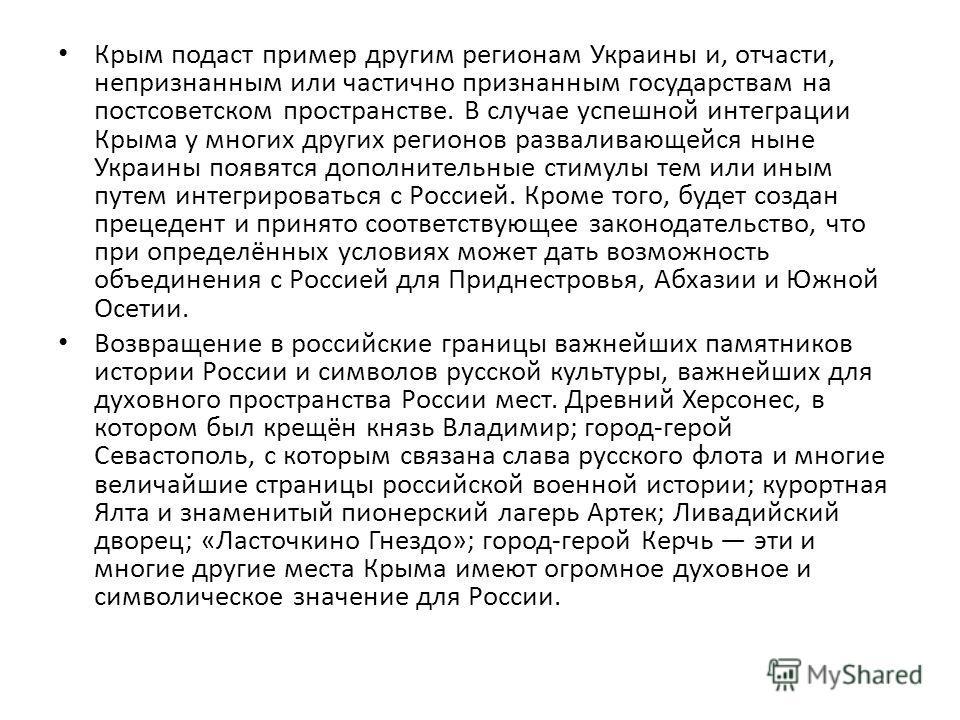 Крым подаст пример другим регионам Украины и, отчасти, непризнанным или частично признанным государствам на постсоветском пространстве. В случае успешной интеграции Крыма у многих других регионов разваливающейся ныне Украины появятся дополнительные с