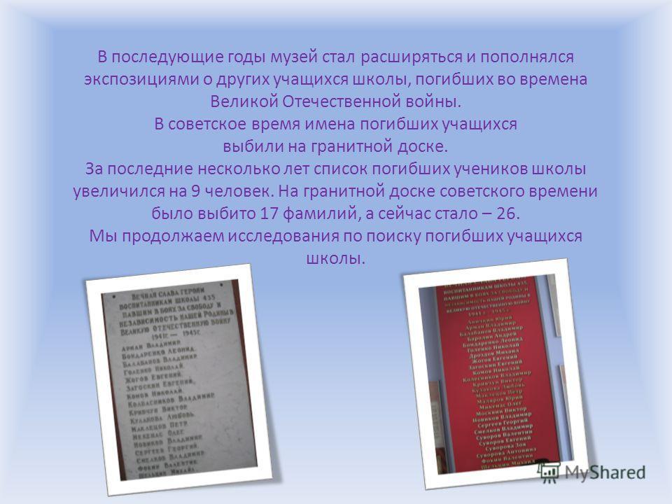 В последующие годы музей стал расширяться и пополнялся экспозициями о других учащихся школы, погибших во времена Великой Отечественной войны. В советское время имена погибших учащихся выбили на гранитной доске. За последние несколько лет список погиб